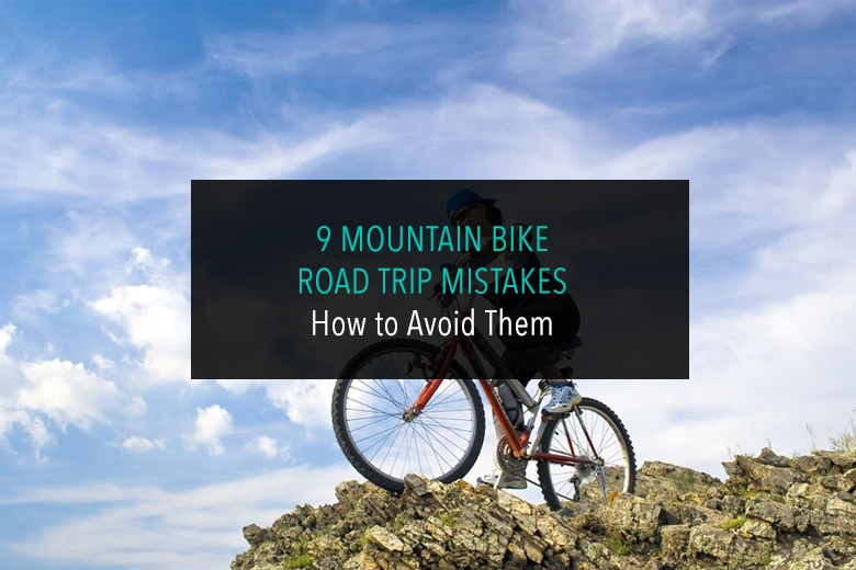 9 Mountain Bike Road Trip Mistakes How to Avoid Them