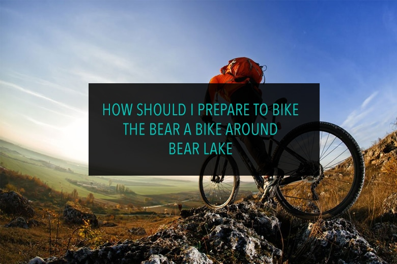 How should I Prepare to Bike The Bear A bike around Bear Lake