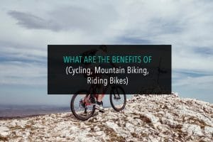 What are the benefits of (Cycling, Mountain Biking, Riding Bikes)