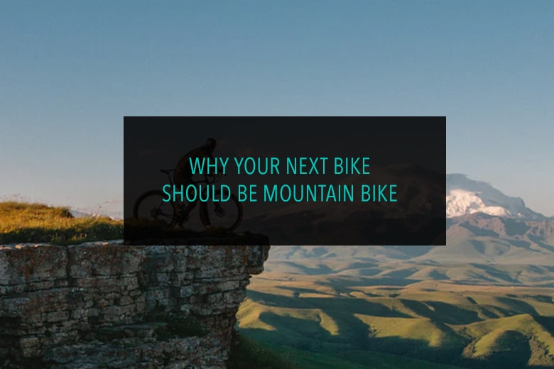 Why your Next Bike Should Be Mountain Bike