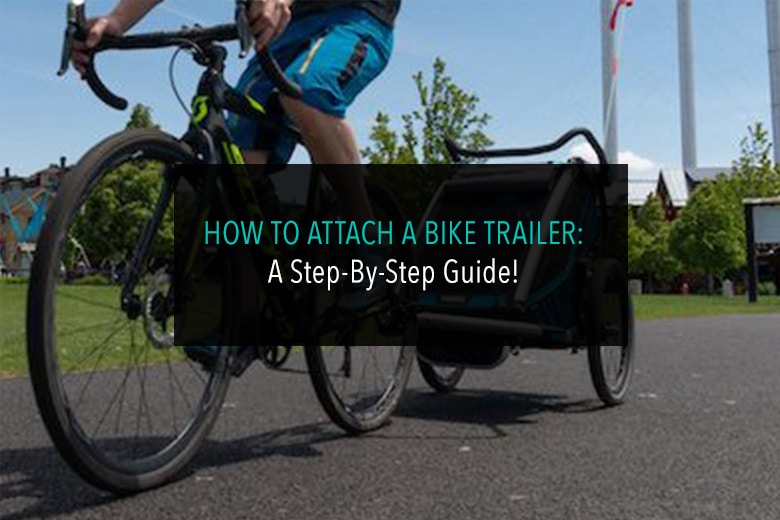 How To Attach A Bike Trailer: A Step-By-Step Guide!